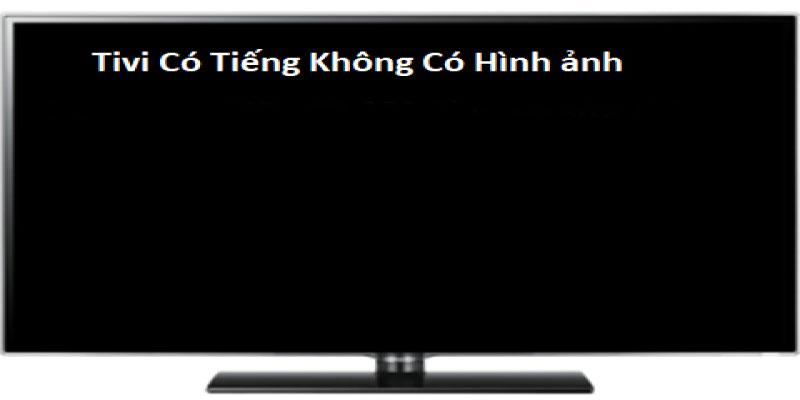 Sửa lỗi tivi có tiếng nhưng không xuất hình
